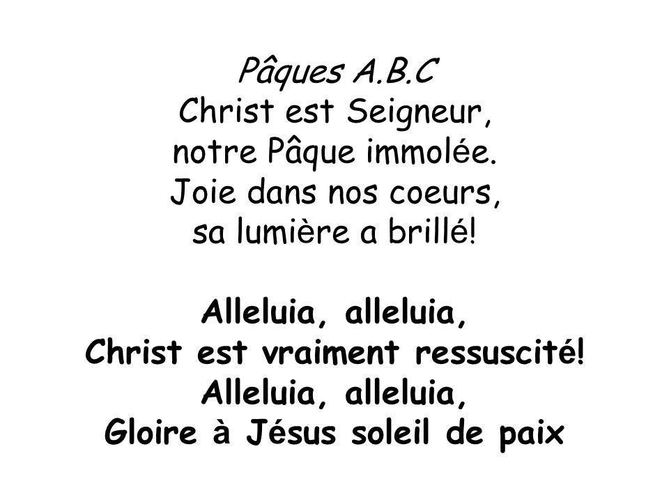 Pâques A.B.C Christ est Seigneur, notre Pâque immol é e. Joie dans nos coeurs, sa lumi è re a brill é ! Alleluia, alleluia, Christ est vraiment ressus
