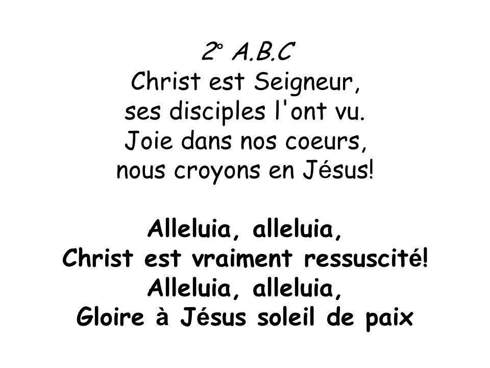 2° A.B.C Christ est Seigneur, ses disciples l'ont vu. Joie dans nos coeurs, nous croyons en J é sus! Alleluia, alleluia, Christ est vraiment ressuscit