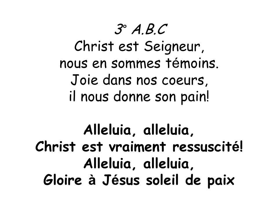 3° A.B.C Christ est Seigneur, nous en sommes t é moins. Joie dans nos coeurs, il nous donne son pain! Alleluia, alleluia, Christ est vraiment ressusci