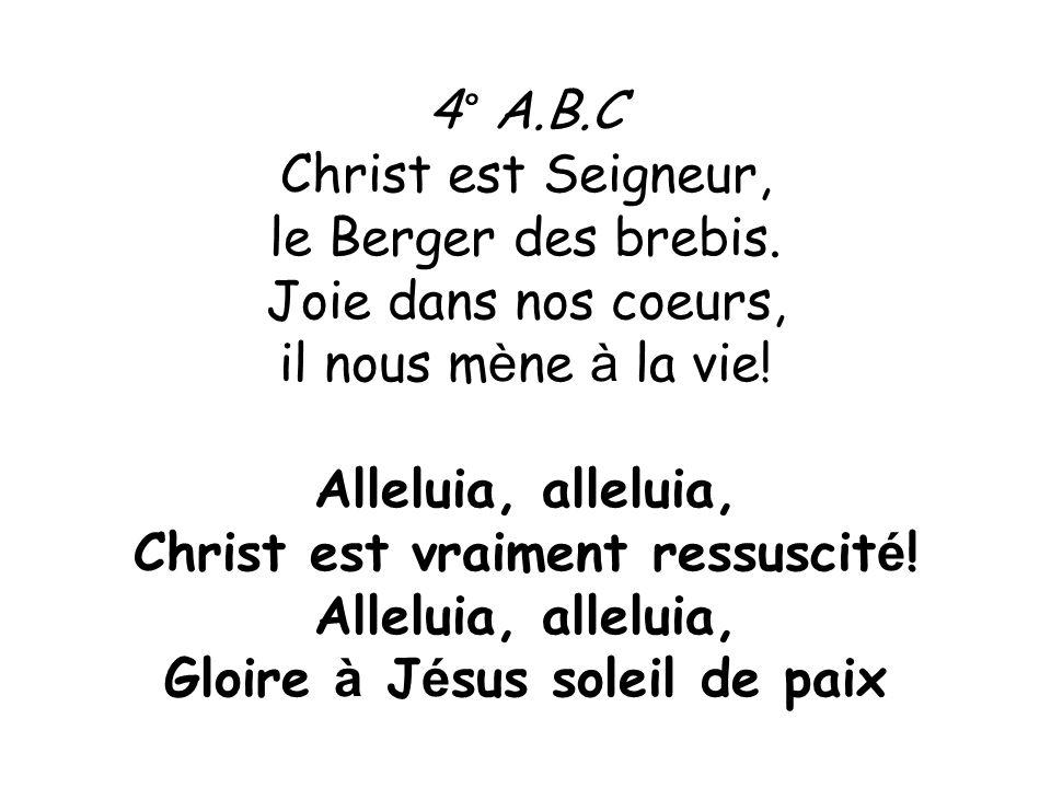 4° A.B.C Christ est Seigneur, le Berger des brebis. Joie dans nos coeurs, il nous m è ne à la vie! Alleluia, alleluia, Christ est vraiment ressuscit é