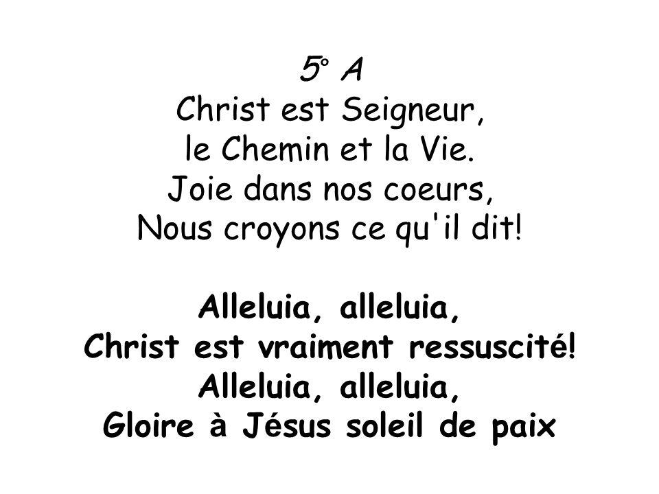5° A Christ est Seigneur, le Chemin et la Vie. Joie dans nos coeurs, Nous croyons ce qu'il dit! Alleluia, alleluia, Christ est vraiment ressuscit é !