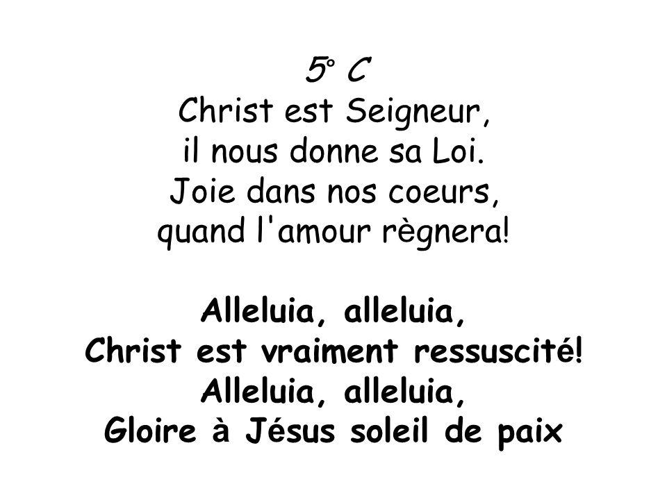 5° C Christ est Seigneur, il nous donne sa Loi. Joie dans nos coeurs, quand l'amour r è gnera! Alleluia, alleluia, Christ est vraiment ressuscit é ! A