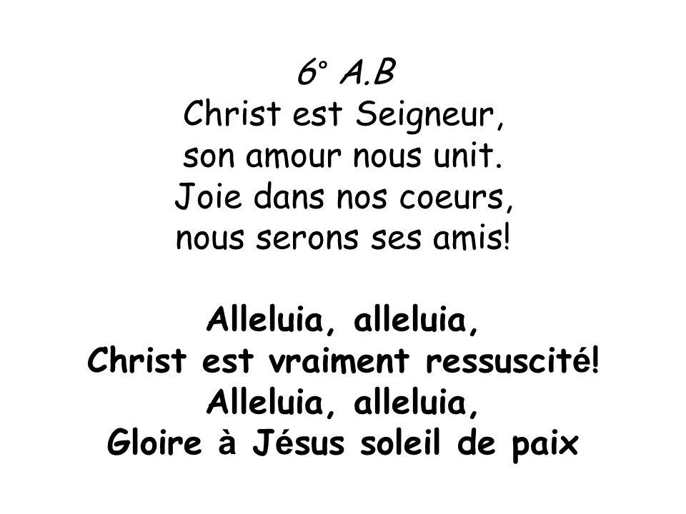 6° A.B Christ est Seigneur, son amour nous unit. Joie dans nos coeurs, nous serons ses amis! Alleluia, alleluia, Christ est vraiment ressuscit é ! All