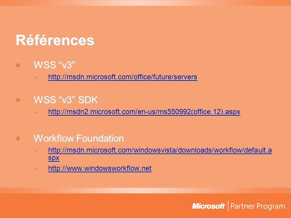 Références  WSS v3  http://msdn.microsoft.com/office/future/servers http://msdn.microsoft.com/office/future/servers  WSS v3 SDK  http://msdn2.microsoft.com/en-us/ms550992(office.12).aspx http://msdn2.microsoft.com/en-us/ms550992(office.12).aspx  Workflow Foundation  http://msdn.microsoft.com/windowsvista/downloads/workflow/default.a spx http://msdn.microsoft.com/windowsvista/downloads/workflow/default.a spx http://msdn.microsoft.com/windowsvista/downloads/workflow/default.a spx  http://www.windowsworkflow.net http://www.windowsworkflow.net