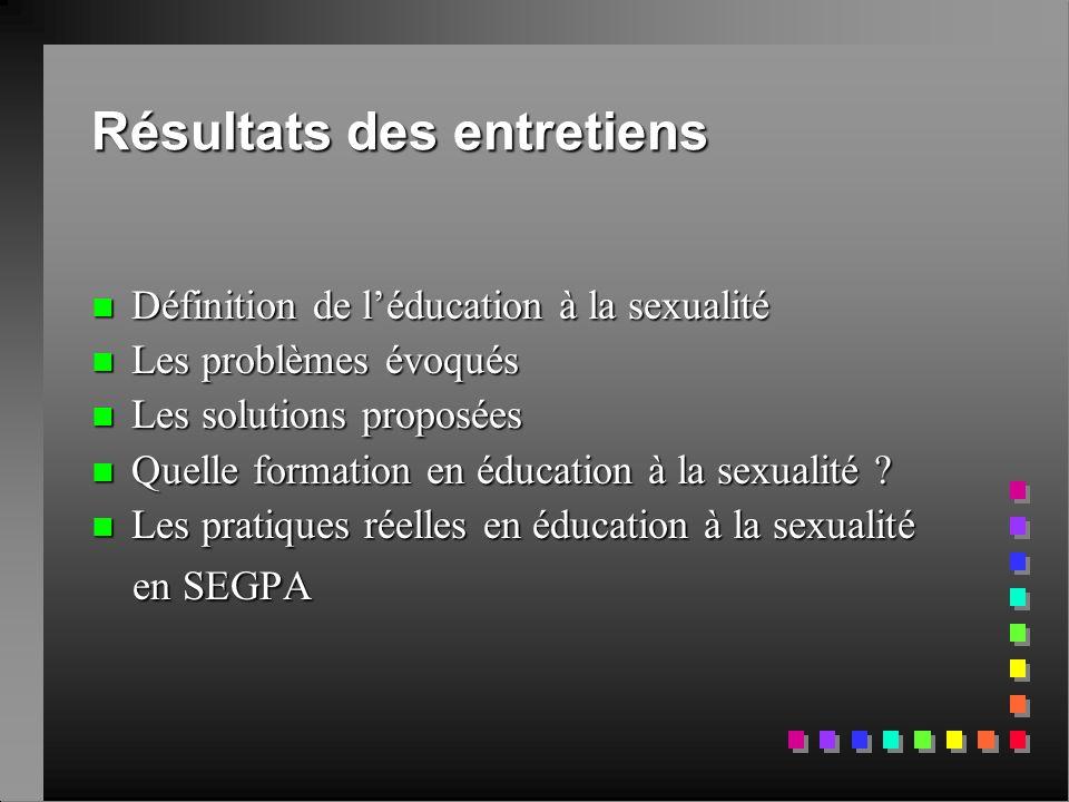 Résultats des entretiens  Définition de l'éducation à la sexualité n Les problèmes évoqués n Les solutions proposées n Les solutions proposées n Quel