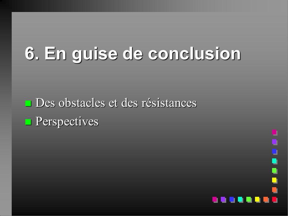6. En guise de conclusion n Des obstacles et des résistances n Perspectives