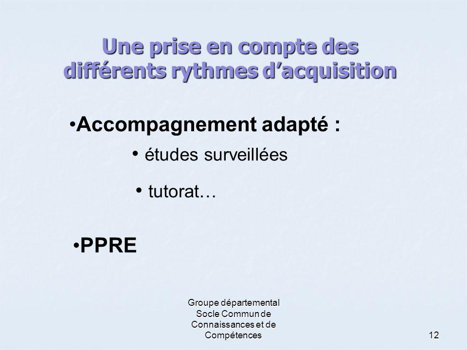 Groupe départemental Socle Commun de Connaissances et de Compétences12 Une prise en compte des différents rythmes d'acquisition •Accompagnement adapté