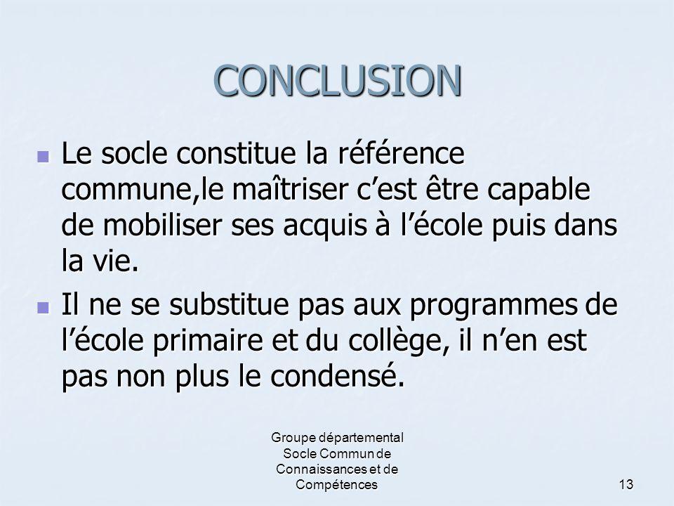 Groupe départemental Socle Commun de Connaissances et de Compétences13 CONCLUSION  Le socle constitue la référence commune,le maîtriser c'est être ca