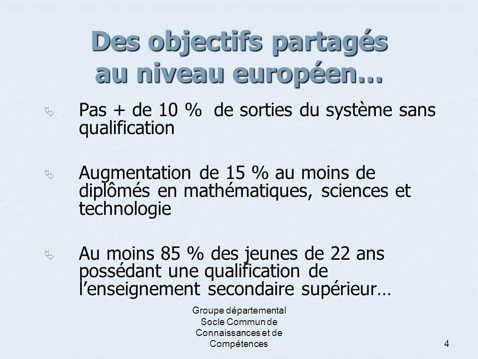 Groupe départemental Socle Commun de Connaissances et de Compétences4 Des objectifs partagés au niveau européen…  Pas + de 10 % de sorties du système