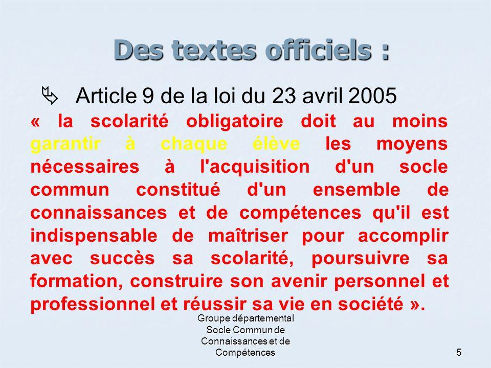 Groupe départemental Socle Commun de Connaissances et de Compétences 5 Des textes officiels :  Article 9 de la loi du 23 avril 2005 « la scolarité ob