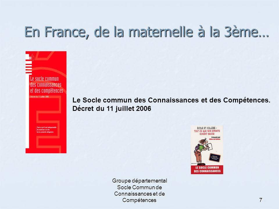 Groupe départemental Socle Commun de Connaissances et de Compétences7 En France, de la maternelle à la 3ème… Le Socle commun des Connaissances et des
