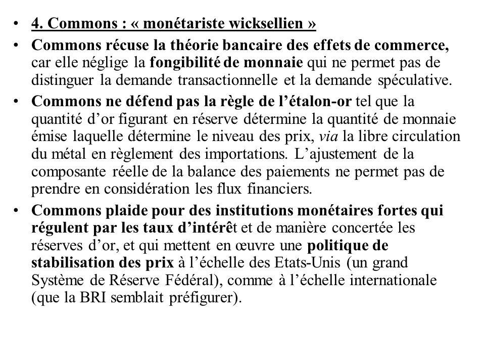 •4. Commons : « monétariste wicksellien » •Commons récuse la théorie bancaire des effets de commerce, car elle néglige la fongibilité de monnaie qui n