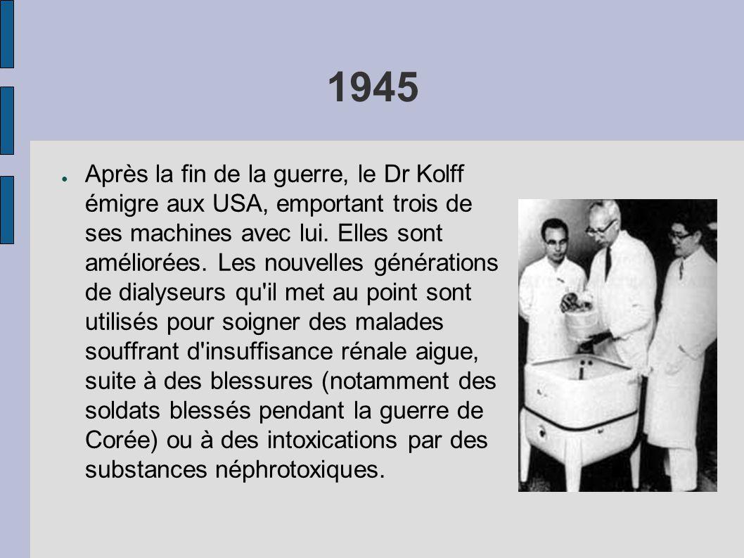 1945 ● Après la fin de la guerre, le Dr Kolff émigre aux USA, emportant trois de ses machines avec lui. Elles sont améliorées. Les nouvelles génératio