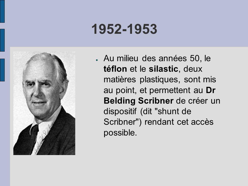 1952-1953 ● Au milieu des années 50, le téflon et le silastic, deux matières plastiques, sont mis au point, et permettent au Dr Belding Scribner de créer un dispositif (dit shunt de Scribner ) rendant cet accès possible.