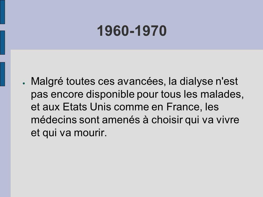 1960-1970 ● Malgré toutes ces avancées, la dialyse n est pas encore disponible pour tous les malades, et aux Etats Unis comme en France, les médecins sont amenés à choisir qui va vivre et qui va mourir.
