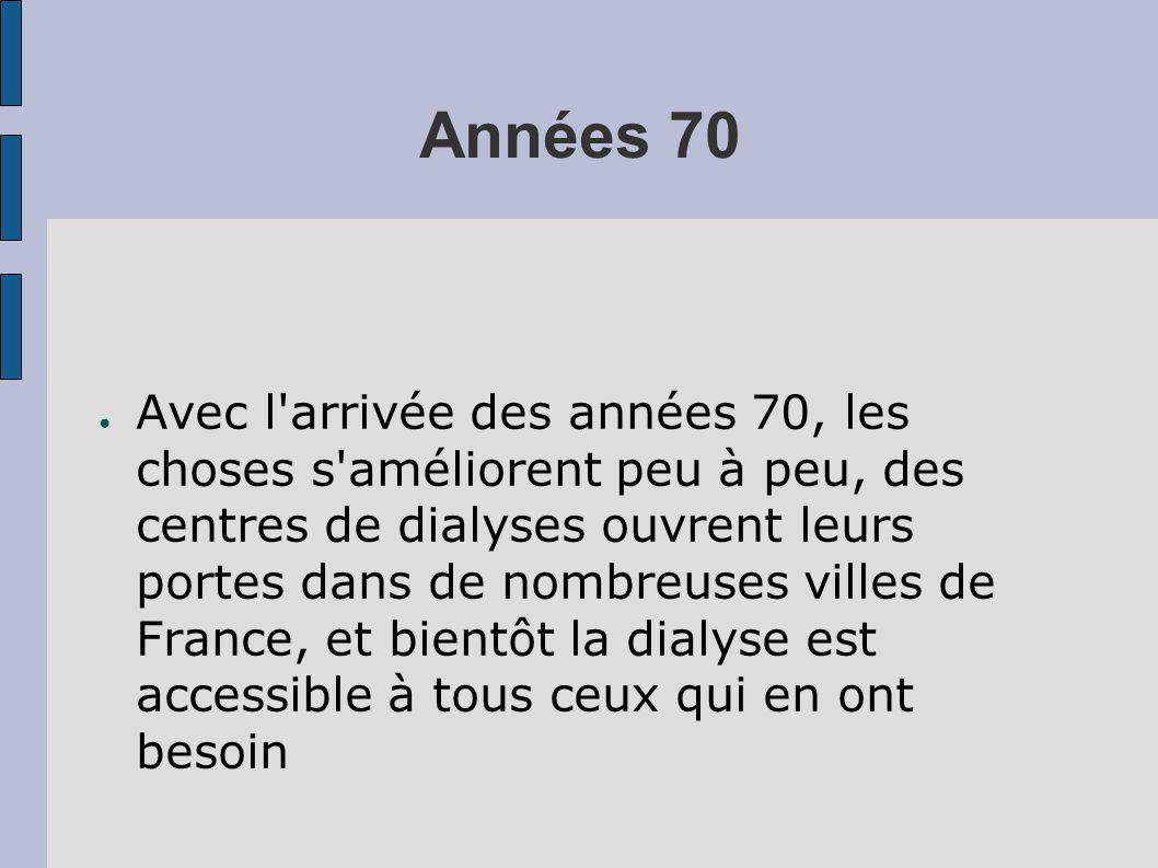 Années 70 ● Avec l arrivée des années 70, les choses s améliorent peu à peu, des centres de dialyses ouvrent leurs portes dans de nombreuses villes de France, et bientôt la dialyse est accessible à tous ceux qui en ont besoin