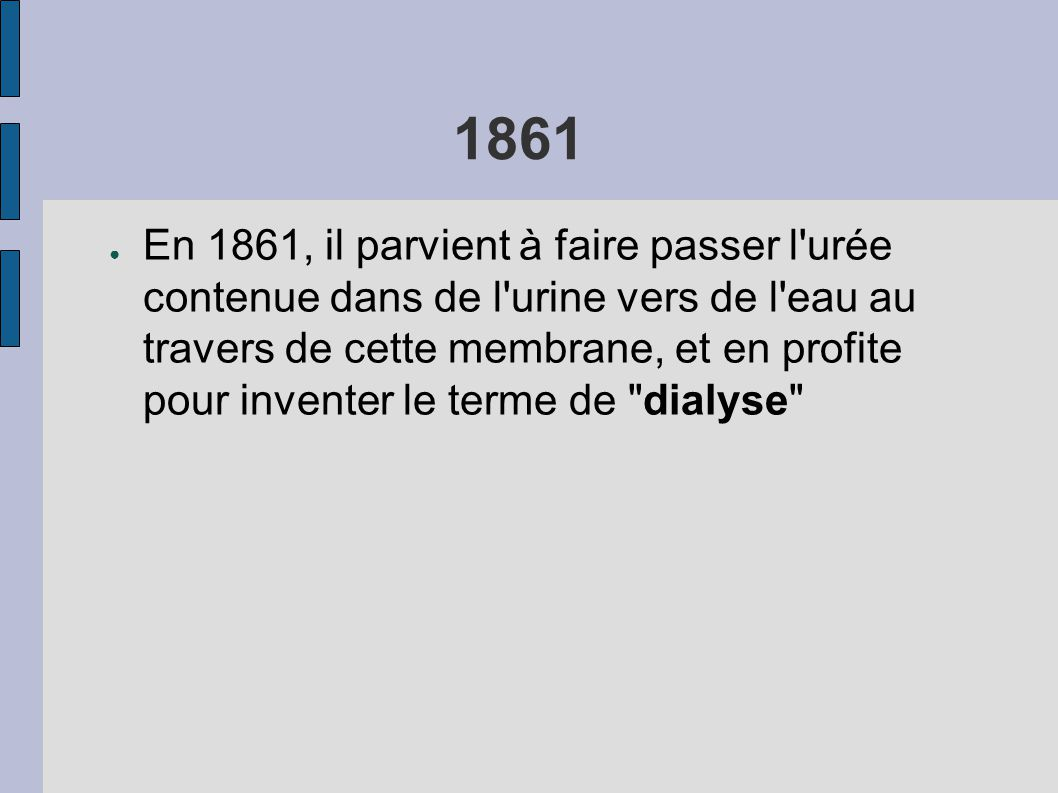 1861 ● En 1861, il parvient à faire passer l urée contenue dans de l urine vers de l eau au travers de cette membrane, et en profite pour inventer le terme de dialyse