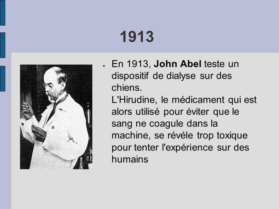 1913 ● En 1913, John Abel teste un dispositif de dialyse sur des chiens. L'Hirudine, le médicament qui est alors utilisé pour éviter que le sang ne co