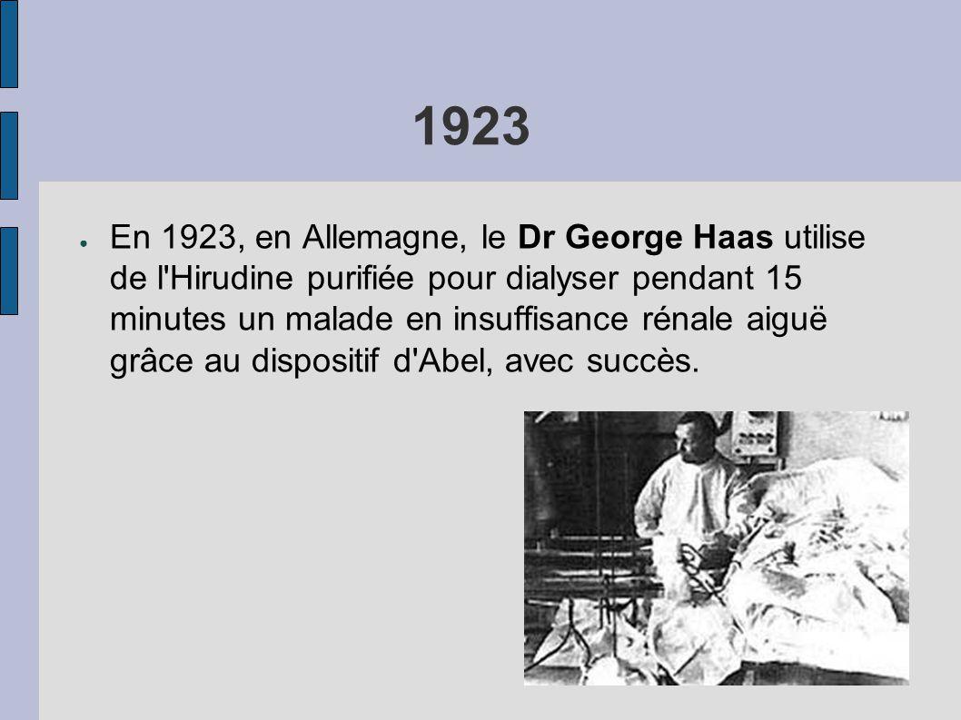 1923 ● En 1923, en Allemagne, le Dr George Haas utilise de l Hirudine purifiée pour dialyser pendant 15 minutes un malade en insuffisance rénale aiguë grâce au dispositif d Abel, avec succès.