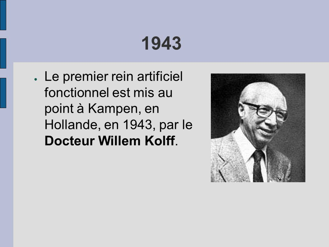 1943 ● Le premier rein artificiel fonctionnel est mis au point à Kampen, en Hollande, en 1943, par le Docteur Willem Kolff.