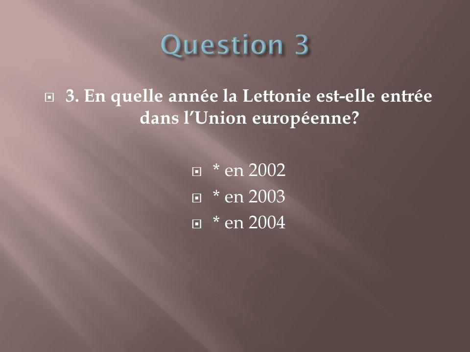  3. En quelle année la Lettonie est-elle entrée dans l'Union européenne?  * en 2002  * en 2003  * en 2004