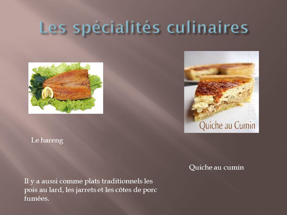 Quiche au cumin Le hareng Il y a aussi comme plats traditionnels les pois au lard, les jarrets et les côtes de porc fumées.