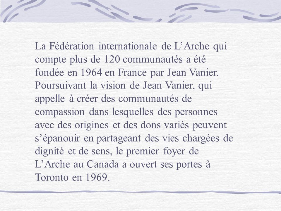 La Fédération internationale de L'Arche qui compte plus de 120 communautés a été fondée en 1964 en France par Jean Vanier.