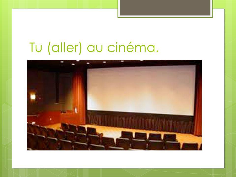 Tu (aller) au cinéma.