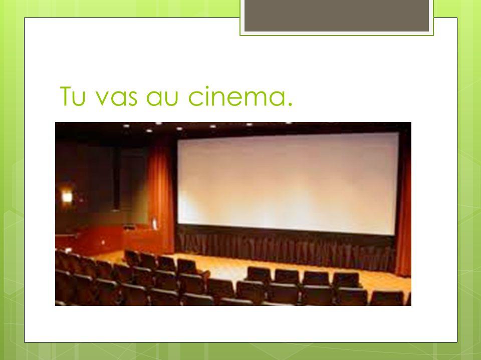 Tu vas au cinema.