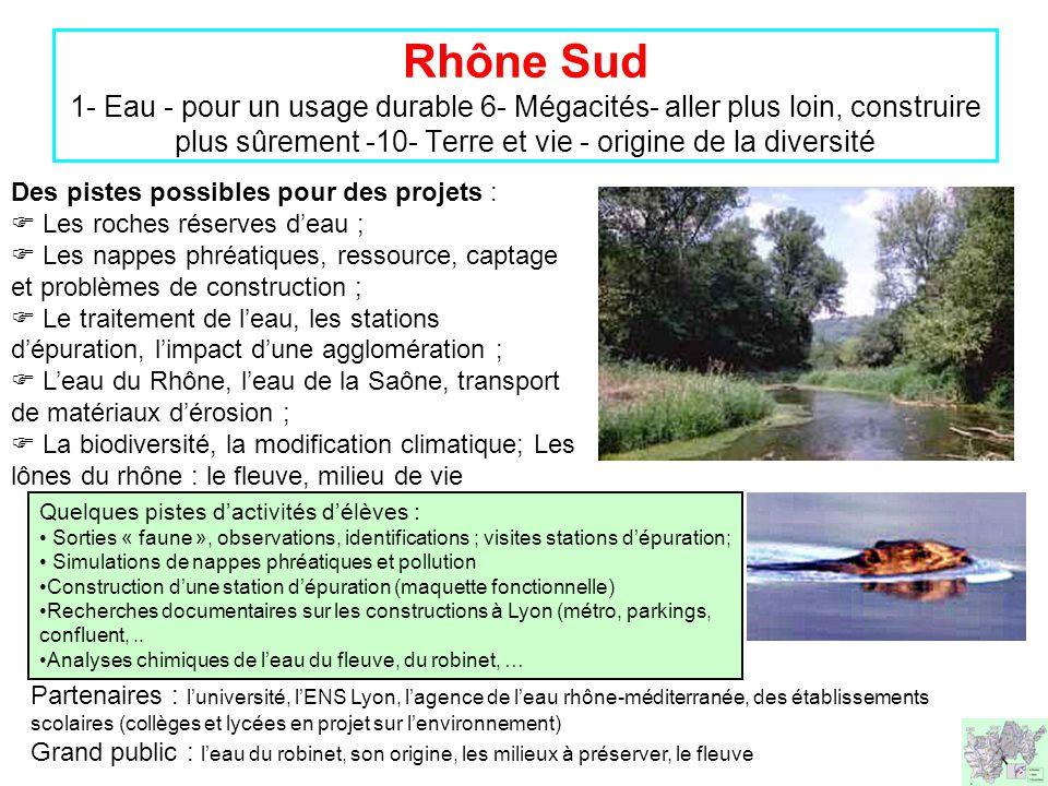 Rhône Sud 1- Eau - pour un usage durable 6- Mégacités- aller plus loin, construire plus sûrement -10- Terre et vie - origine de la diversité Partenaires : l'université, l'ENS Lyon, l'agence de l'eau rhône-méditerranée, des établissements scolaires (collèges et lycées en projet sur l'environnement) Grand public : l'eau du robinet, son origine, les milieux à préserver, le fleuve Des pistes possibles pour des projets :  Les roches réserves d'eau ;  Les nappes phréatiques, ressource, captage et problèmes de construction ;  Le traitement de l'eau, les stations d'épuration, l'impact d'une agglomération ;  L'eau du Rhône, l'eau de la Saône, transport de matériaux d'érosion ;  La biodiversité, la modification climatique; Les lônes du rhône : le fleuve, milieu de vie Quelques pistes d'activités d'élèves : • Sorties « faune », observations, identifications ; visites stations d'épuration; • Simulations de nappes phréatiques et pollution •Construction d'une station d'épuration (maquette fonctionnelle) •Recherches documentaires sur les constructions à Lyon (métro, parkings, confluent,..