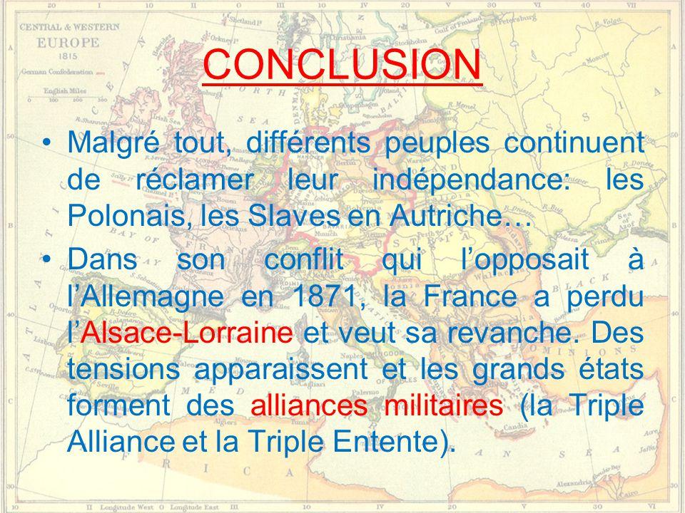 CONCLUSION •Malgré tout, différents peuples continuent de réclamer leur indépendance: les Polonais, les Slaves en Autriche… •Dans son conflit qui l'opposait à l'Allemagne en 1871, la France a perdu l'Alsace-Lorraine et veut sa revanche.