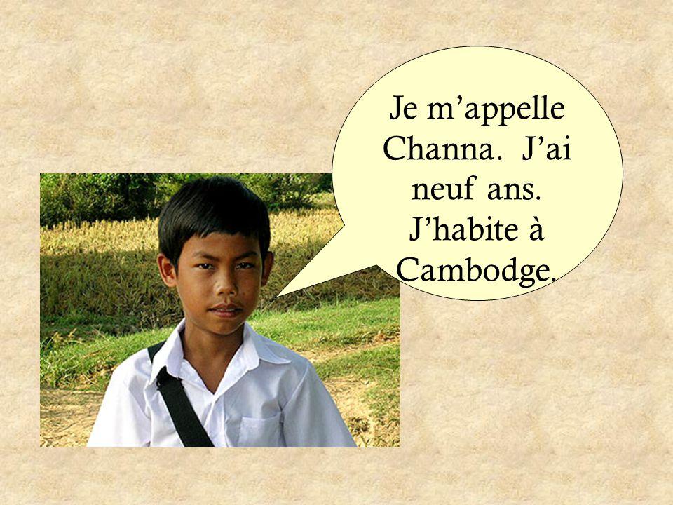 Je m'appelle Channa. J'ai neuf ans. J'habite à Cambodge.