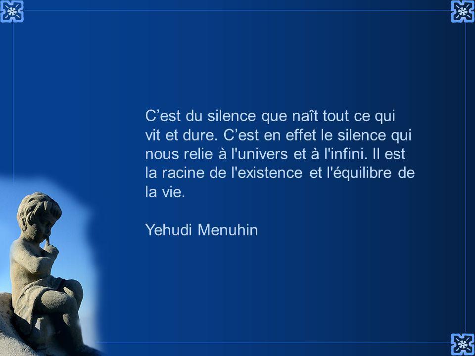 C'est du silence que naît tout ce qui vit et dure.