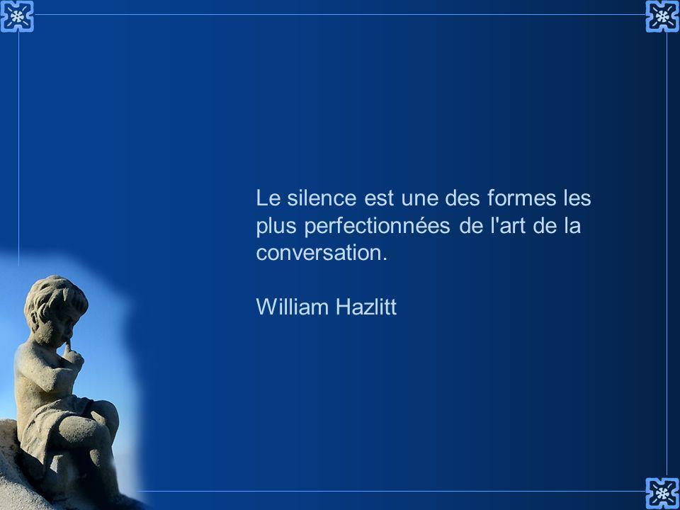 Le silence est une des formes les plus perfectionnées de l art de la conversation. William Hazlitt