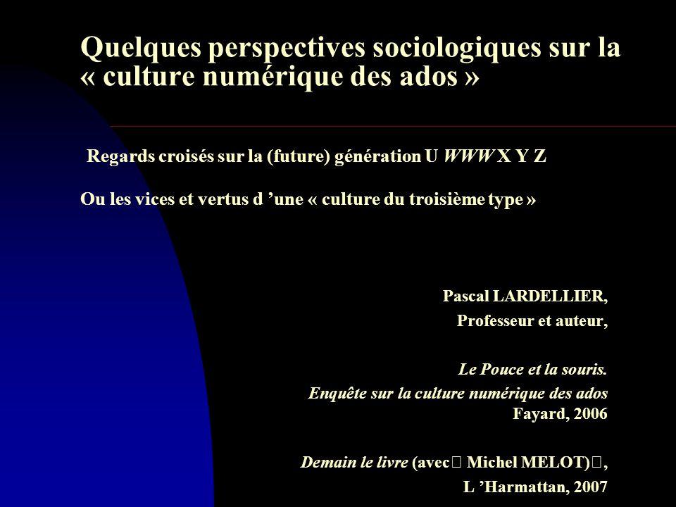 Quelques perspectives sociologiques sur la « culture numérique des ados » Regards croisés sur la (future) génération U WWW X Y Z Ou les vices et vertus d 'une « culture du troisième type » Pascal LARDELLIER, Professeur et auteur, Le Pouce et la souris.