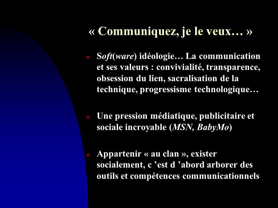 « Communiquez, je le veux… » n Soft(ware) idéologie… La communication et ses valeurs : convivialité, transparence, obsession du lien, sacralisation de la technique, progressisme technologique… n Une pression médiatique, publicitaire et sociale incroyable (MSN, BabyMo) n Appartenir « au clan », exister socialement, c 'est d 'abord arborer des outils et compétences communicationnels