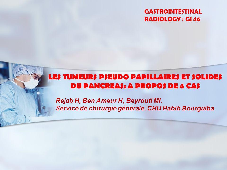LES TUMEURS PSEUDO PAPILLAIRES ET SOLIDES DU PANCREAS: A PROPOS DE 4 CAS Rejab H, Ben Ameur H, Beyrouti MI. Service de chirurgie générale. CHU Habib B