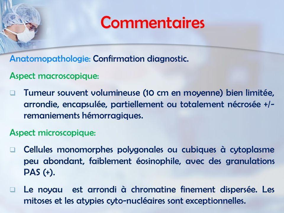 Commentaires Anatomopathologie: Confirmation diagnostic. Aspect macroscopique:   Tumeur souvent volumineuse (10 cm en moyenne) bien limitée, arrondi