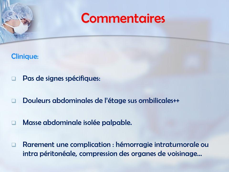 Commentaires Clinique:   Pas de signes spécifiques:   Douleurs abdominales de l'étage sus ombilicales++   Masse abdominale isolée palpable.  