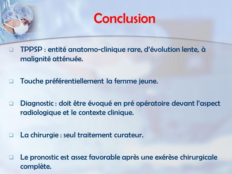 Conclusion   TPPSP : entité anatomo-clinique rare, d'évolution lente, à malignité atténuée.   Touche préférentiellement la femme jeune.   Diagno