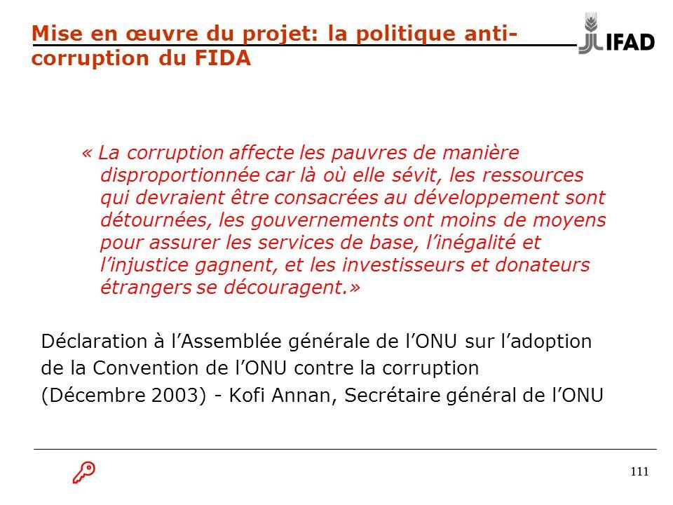 111 « La corruption affecte les pauvres de manière disproportionnée car là où elle sévit, les ressources qui devraient être consacrées au développement sont détournées, les gouvernements ont moins de moyens pour assurer les services de base, l'inégalité et l'injustice gagnent, et les investisseurs et donateurs étrangers se découragent.» Déclaration à l'Assemblée générale de l'ONU sur l'adoption de la Convention de l'ONU contre la corruption (Décembre 2003) - Kofi Annan, Secrétaire général de l'ONU Mise en œuvre du projet: la politique anti- corruption du FIDA  