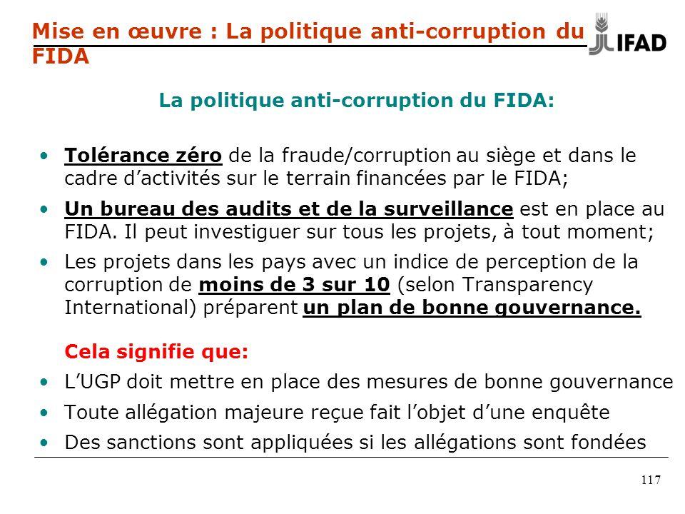 117 Mise en œuvre : La politique anti-corruption du FIDA La politique anti-corruption du FIDA: •Tolérance zéro de la fraude/corruption au siège et dans le cadre d'activités sur le terrain financées par le FIDA; •Un bureau des audits et de la surveillance est en place au FIDA.