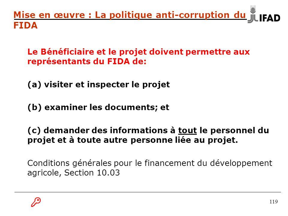 119 Mise en œuvre : La politique anti-corruption du FIDA Le Bénéficiaire et le projet doivent permettre aux représentants du FIDA de: (a) visiter et inspecter le projet (b) examiner les documents; et (c) demander des informations à tout le personnel du projet et à toute autre personne liée au projet.