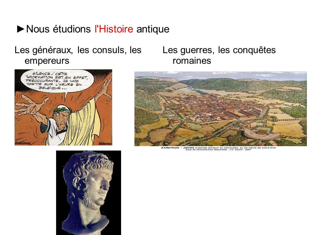 ►Nous étudions l'Histoire antique Les généraux, les consuls, les empereurs Les guerres, les conquêtes romaines