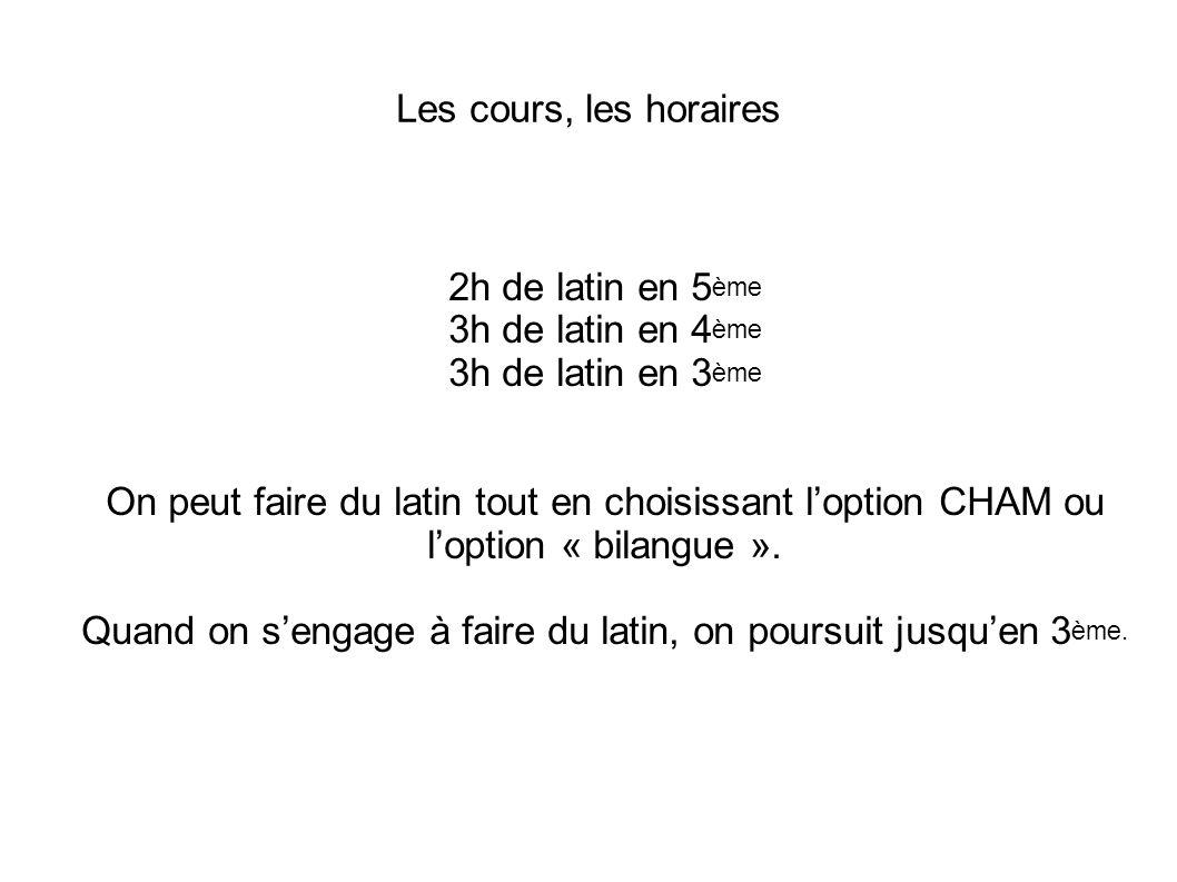 Les cours, les horaires 2h de latin en 5 ème 3h de latin en 4 ème 3h de latin en 3 ème On peut faire du latin tout en choisissant l'option CHAM ou l'o