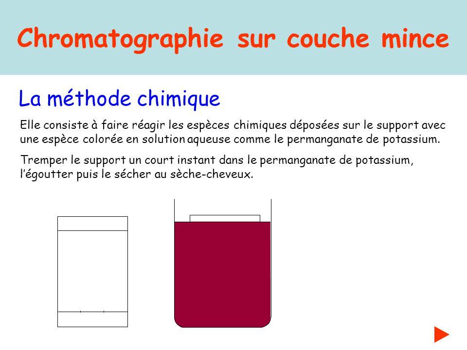 Chromatographie sur couche mince La méthode chimique Elle consiste à faire réagir les espèces chimiques déposées sur le support avec une espèce coloré