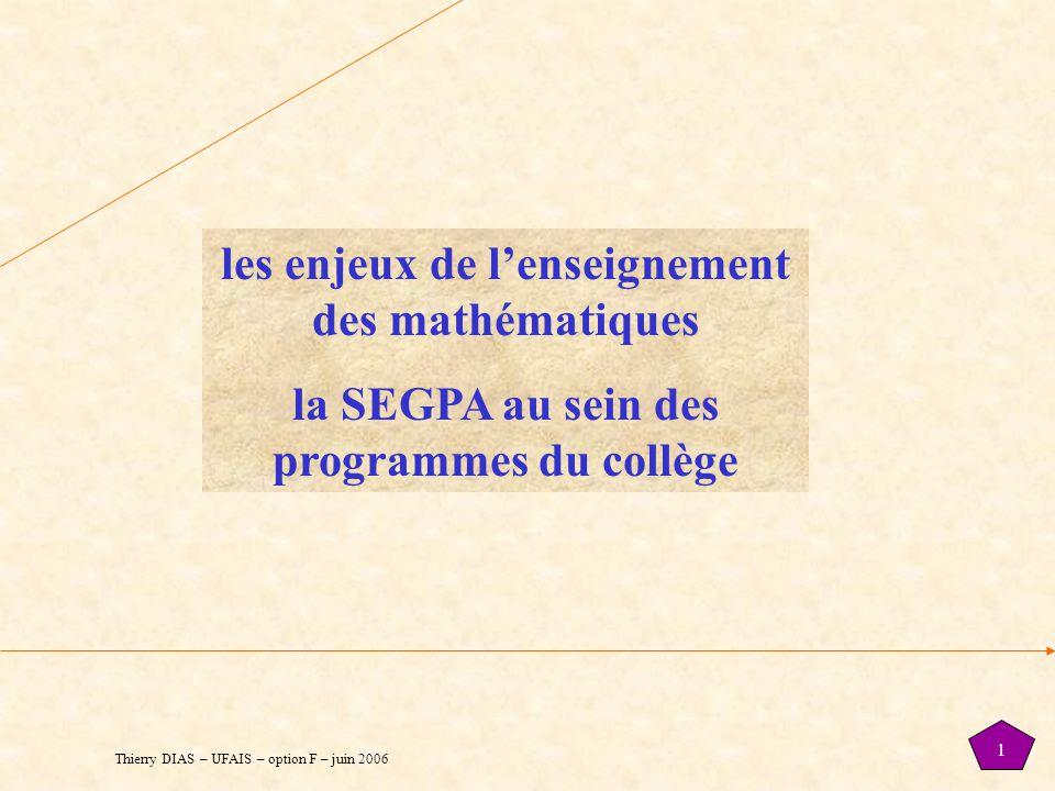 Thierry DIAS – UFAIS – option F – juin 2006 1 les enjeux de l'enseignement des mathématiques la SEGPA au sein des programmes du collège