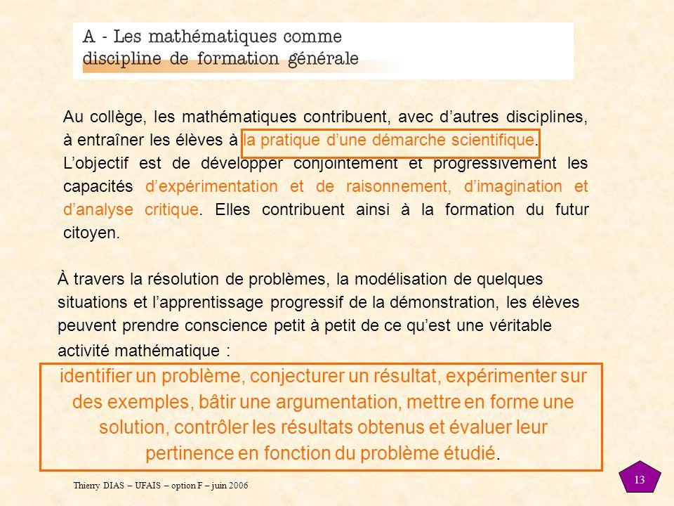 Thierry DIAS – UFAIS – option F – juin 2006 13 Au collège, les mathématiques contribuent, avec d'autres disciplines, à entraîner les élèves à la pratique d'une démarche scientifique.