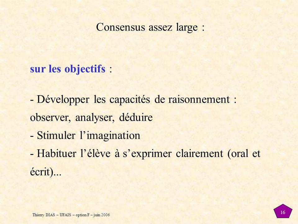 Thierry DIAS – UFAIS – option F – juin 2006 16 Consensus assez large : sur les objectifs : - Développer les capacités de raisonnement : observer, anal
