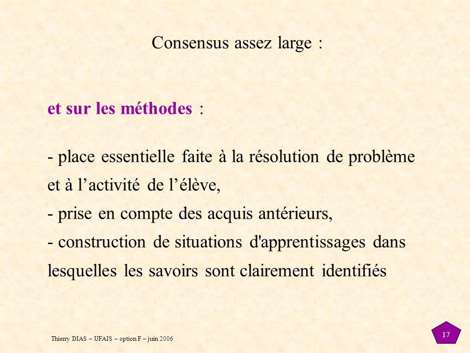 Thierry DIAS – UFAIS – option F – juin 2006 17 Consensus assez large : et sur les méthodes : - place essentielle faite à la résolution de problème et à l'activité de l'élève, - prise en compte des acquis antérieurs, - construction de situations d apprentissages dans lesquelles les savoirs sont clairement identifiés